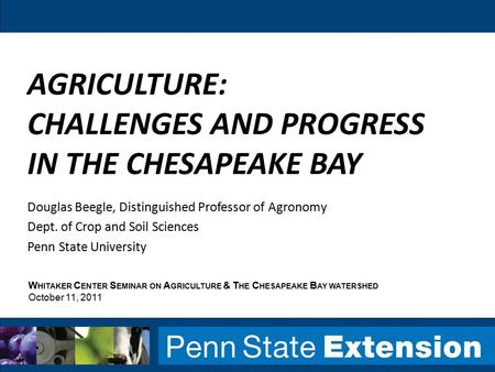 AGRICULTURE: CHALLENGES AND PROGRESS IN THE CHESAPEAKE BAY Douglas Beegle, Distinguished Professor of Agronomy Dept. of Crop and Soil Sciences Penn State.
