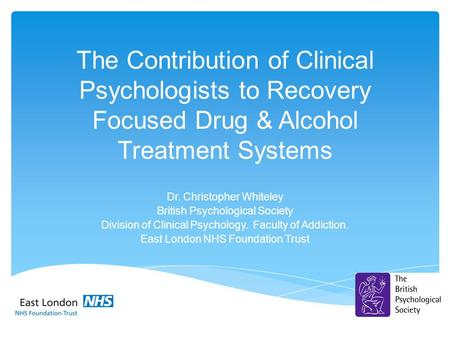 The Contribution of Clinical Psychologists to Recovery Focused Drug & Alcohol Treatment Systems Dr. Christopher Whiteley British Psychological Society.