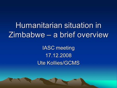 Humanitarian situation in Zimbabwe – a brief overview IASC meeting 17.12.2008 Ute Kollies/GCMS.