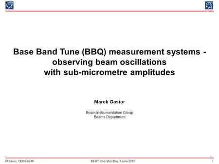 M.Gasior, CERN-BE-BIBE-KT Innovation Day, 3 June 2013 1 Base Band Tune (BBQ) measurement systems - observing beam oscillations with sub-micrometre amplitudes.