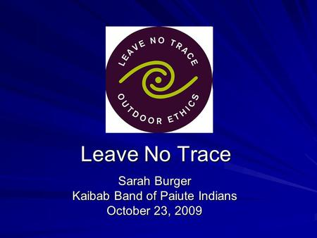 Leave No Trace Sarah Burger Kaibab Band of Paiute Indians October 23, 2009.