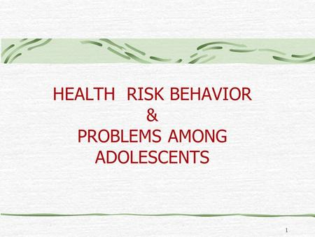 1 HEALTH RISK BEHAVIOR & PROBLEMS AMONG ADOLESCENTS.