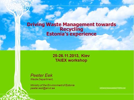 Driving Waste Management towards Recycling Estonia's experience 25-26.11.2013, Kiev TAIEX workshop Peeter Eek Waste Department, Ministry of the Environment.