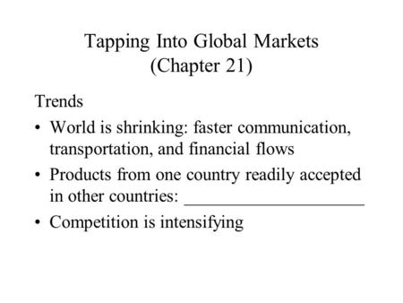 Tapping Into Global Markets (Chapter 21) Trends World is shrinking: faster communication, transportation, and financial flows Products from one country.