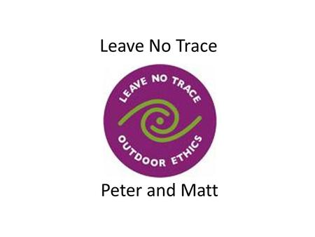 Leave No Trace Peter and Matt. Plan ahead and prepare – Know the regulations and special concerns for the area you'll visit. – Prepare for extreme weather,