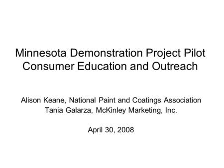Minnesota Demonstration Project Pilot Consumer Education and Outreach Alison Keane, National Paint and Coatings Association Tania Galarza, McKinley Marketing,
