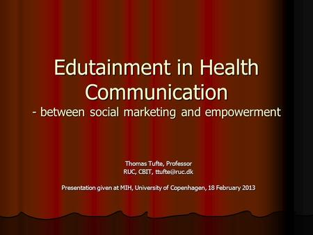 Edutainment in Health Communication - between social marketing and empowerment Thomas Tufte, Professor RUC, CBIT, Presentation given at MIH,
