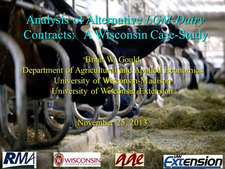 Analysis of Alternative LGM-Dairy Contracts: A Wisconsin Case-Study Brian W. Gould Department of Agricultural and Applied Economics University of Wisconsin-Madison.