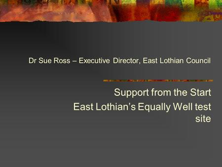 Support from the Start East Lothian's Equally Well test site Dr Sue Ross – Executive Director, East Lothian Council.