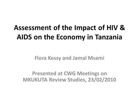 Assessment of the Impact of HIV & AIDS on the Economy in Tanzania Flora Kessy and Jamal Msami Presented at CWG Meetings on MKUKUTA Review Studies, 23/02/2010.