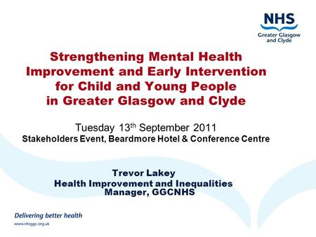 Strengthening Mental Health Improvement and Early Intervention for Child and Young People in Greater Glasgow and Clyde Tuesday 13 th September 2011 Stakeholders.