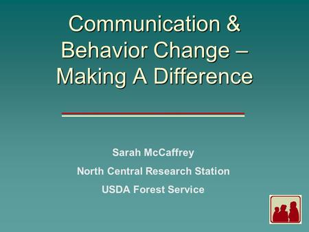 Communication & Behavior Change – Making A Difference Sarah McCaffrey North Central Research Station USDA Forest Service.