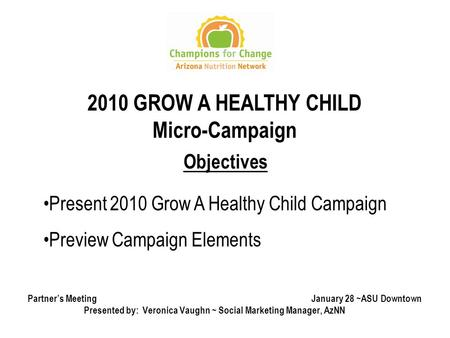 1 Partner's Meeting January 28 ~ASU Downtown Presented by: Veronica Vaughn ~ Social Marketing Manager, AzNN Objectives Present 2010 Grow A Healthy Child.
