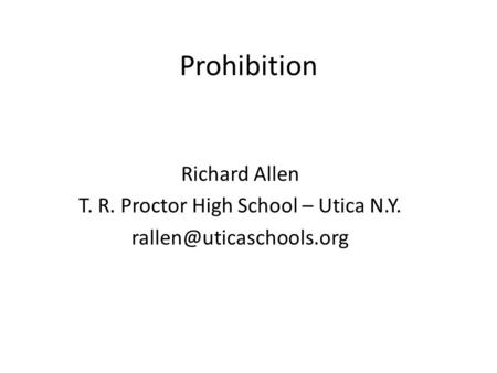Prohibition Richard Allen T. R. Proctor High School – Utica N.Y.