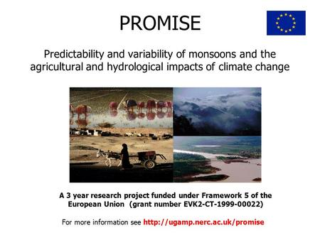 PROMISE Predictability and variability of monsoons and the agricultural and hydrological impacts of climate change A 3 year research project funded under.