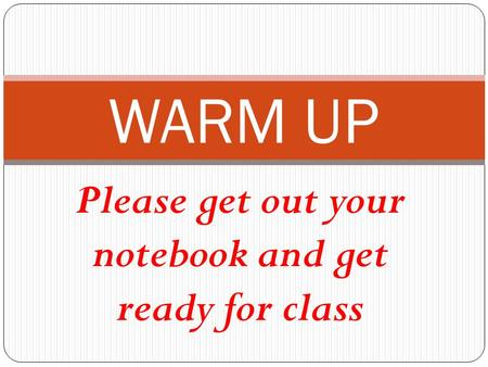 Please get out your notebook and get ready for class WARM UP.