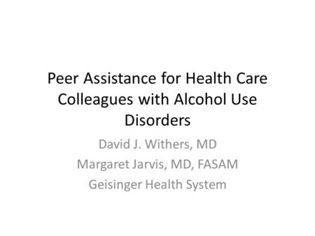 Peer Assistance for Health Care Colleagues with Alcohol Use Disorders David J. Withers, MD Margaret Jarvis, MD, FASAM Geisinger Health System.