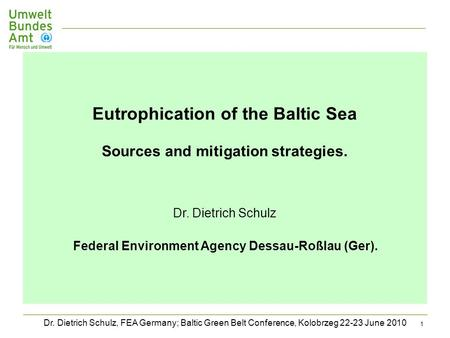Dr. Dietrich Schulz, FEA Germany; Baltic Green Belt Conference, Kolobrzeg 22-23 June 2010 1 Eutrophication of the Baltic Sea Sources and mitigation strategies.