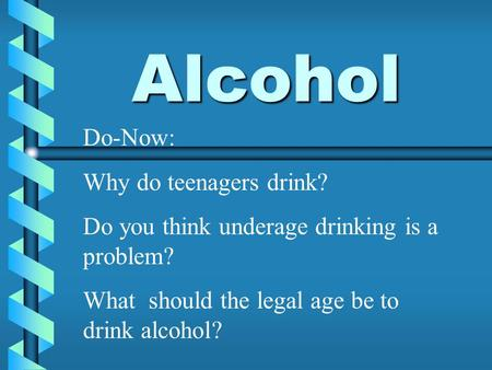Alcohol Do-Now: Why do teenagers drink? Do you think underage drinking is a problem? What should the legal age be to drink alcohol?