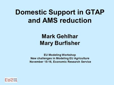 Domestic Support in GTAP and AMS reduction Mark Gehlhar Mary Burfisher EU Modeling Workshop New challenges in Modeling EU Agriculture November 15-16, Economic.