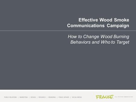 Effective Wood Smoke Communications Campaign How to Change Wood Burning Behaviors and Who to Target.