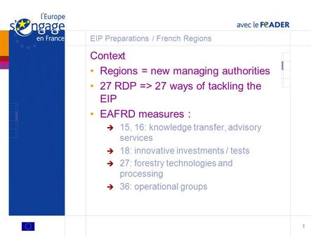 1 EIP Preparations / French Regions Context Regions = new managing authorities 27 RDP => 27 ways of tackling the EIP EAFRD measures :  15, 16: knowledge.