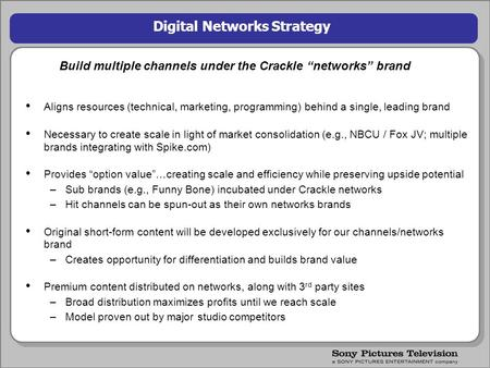 "1 Digital Networks Strategy Build multiple channels under the Crackle ""networks"" brand Aligns resources (technical, marketing, programming) behind a single,"