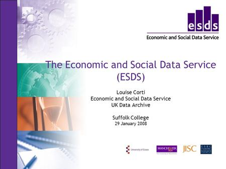 The Economic and Social Data Service (ESDS) Louise Corti Economic and Social Data Service UK Data Archive Suffolk College 29 January 2008.