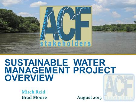 SUSTAINABLE WATER MANAGEMENT PROJECT OVERVIEW Mitch Reid Brad Moore August 2013.