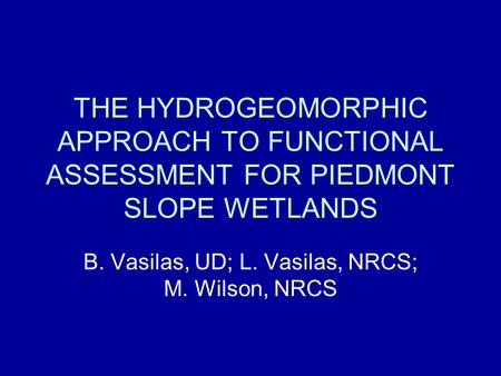 THE HYDROGEOMORPHIC APPROACH TO FUNCTIONAL ASSESSMENT FOR PIEDMONT SLOPE WETLANDS B. Vasilas, UD; L. Vasilas, NRCS; M. Wilson, NRCS.