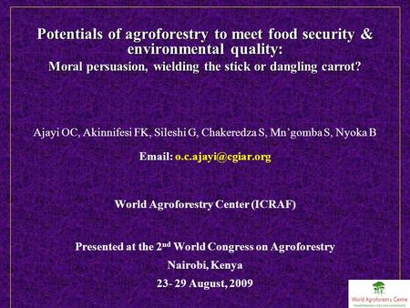 Potentials of agroforestry to meet food security & environmental quality: Moral persuasion, wielding the stick or dangling carrot? Ajayi OC, Akinnifesi.