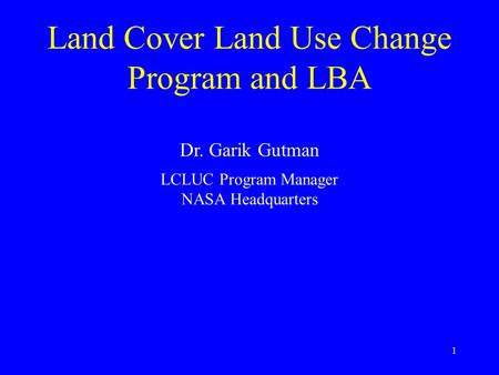 1 Land Cover Land Use Change Program and LBA Dr. Garik Gutman LCLUC Program Manager NASA Headquarters.