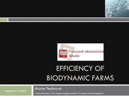 EFFICIENCY OF BIODYNAMIC FARMS Marie Pechrová Czech University of Life Sciences Prague, Faculty of Economics and Management September 17-18, 2013.