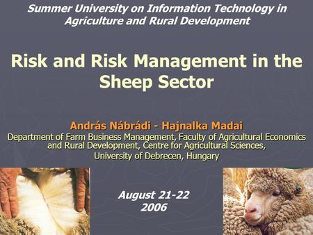 Risk and Risk Management in the Sheep Sector András Nábrádi - Hajnalka Madai Department of Farm Business Management, Faculty of Agricultural Economics.