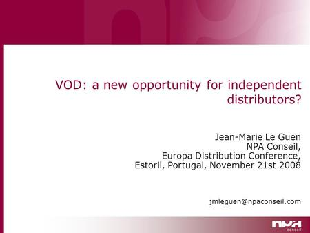 VOD: a new opportunity for independent distributors? Jean-Marie Le Guen NPA Conseil, Europa Distribution Conference, Estoril, Portugal, November 21st 2008.