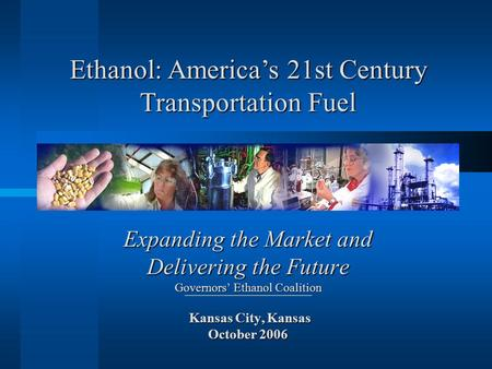 Expanding the Market and Delivering the Future Governors' Ethanol Coalition Kansas City, Kansas October 2006 Ethanol: America's 21st Century Transportation.