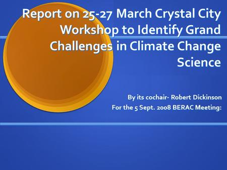 Report on 25-27 March Crystal City Workshop to Identify Grand Challenges in Climate Change Science By its cochair- Robert Dickinson For the 5 Sept. 2008.