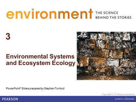 © 2010 Pearson Education Canada 3 Environmental Systems and Ecosystem Ecology PowerPoint ® Slides prepared by Stephen Turnbull Copyright © 2013 Pearson.