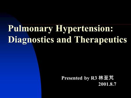 Pulmonary Hypertension: Diagnostics and Therapeutics Presented by R3 林至芃 2001.8.7.