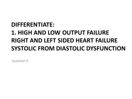 DIFFERENTIATE: 1. HIGH AND LOW OUTPUT FAILURE RIGHT AND LEFT SIDED HEART FAILURE SYSTOLIC FROM DIASTOLIC DYSFUNCTION Question 9.