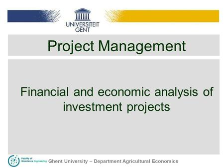 Ghent University – Department Agricultural Economics Project Management Financial and economic analysis of investment projects.