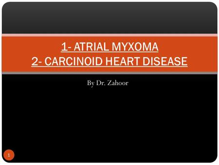 By Dr. Zahoor 1 1- ATRIAL MYXOMA 2- CARCINOID HEART DISEASE.
