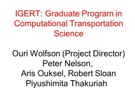 IGERT: Graduate Program in Computational Transportation Science Ouri Wolfson (Project Director) Peter Nelson, Aris Ouksel, Robert Sloan Piyushimita Thakuriah.
