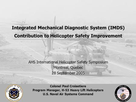 Colonel Paul Croisetiere Program Manager, H-53 Heavy Lift Helicopters U.S. Naval Air Systems Command AHS International Helicopter Safety Symposium Montreal,