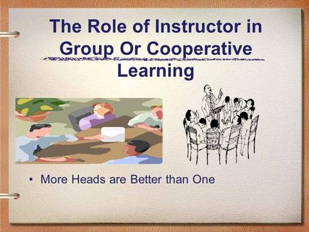 The Role of Instructor in Group Or Cooperative Learning More Heads are Better than One.