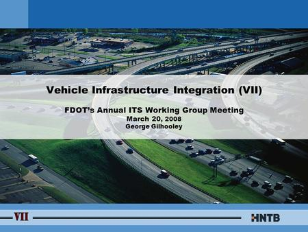Vehicle Infrastructure Integration (VII) FDOT's Annual ITS Working Group Meeting March 20, 2008 George Gilhooley.