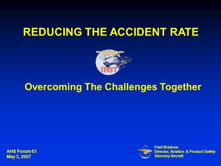 Overcoming The Challenges Together Fred Brisbois Director, Aviation & Product Safety Sikorsky Aircraft REDUCING THE ACCIDENT RATE AHS Forum 63 May 3, 2007.