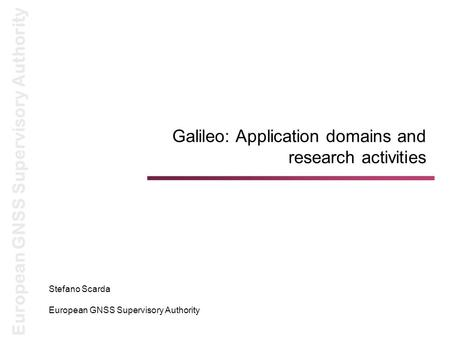 European GNSS Supervisory Authority Galileo: Application domains and research activities Stefano Scarda European GNSS Supervisory Authority.