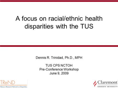 A focus on racial/ethnic health disparities with the TUS Dennis R. Trinidad, Ph.D., MPH TUS CPS NCTOH Pre-Conference Workshop June 9, 2009.