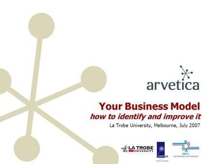 Your Business Model how to identify and improve it La Trobe University, Melbourne, July 2007.